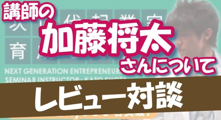 【次世代起業家育成セミナー×レビュー対談02】講師の加藤将太さんについて