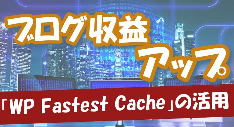 【ワードプレス】WP Fastest Cacheの設定や使い方~アクセス数を増やしてブログ収益アップ~